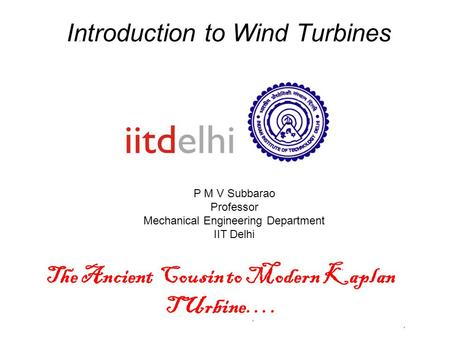 Introduction to Wind Turbines P M V Subbarao Professor Mechanical Engineering Department IIT Delhi The Ancient Cousin to Modern Kaplan TUrbine….