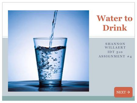 SHANNON WILLAERT IDT 510 ASSIGNMENT #4 Water to Drink NEXT 