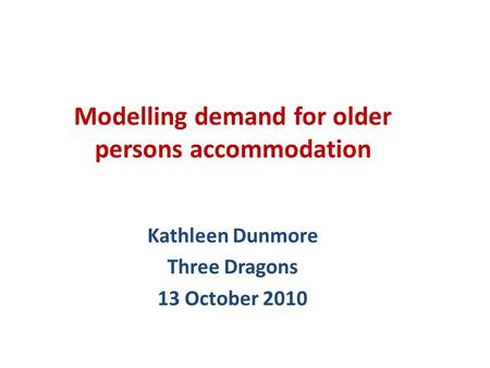 Kathleen Dunmore Three Dragons 13 October 2010 Modelling demand for older persons accommodation.
