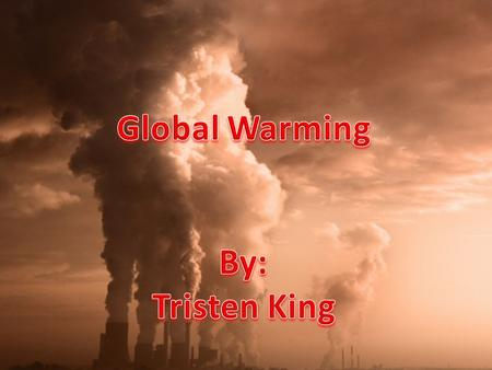 Global Warming By: Tristen King.