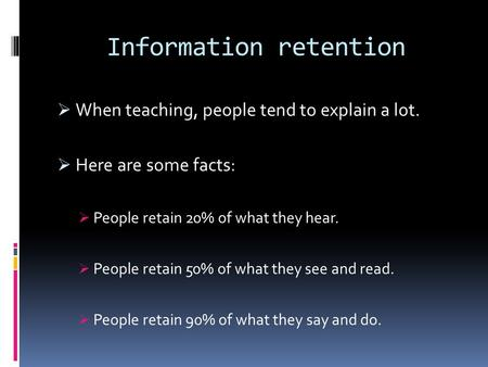 Information retention  When teaching, people tend to explain a lot.  Here are some facts:  People retain 20% of what they hear.  People retain 50%
