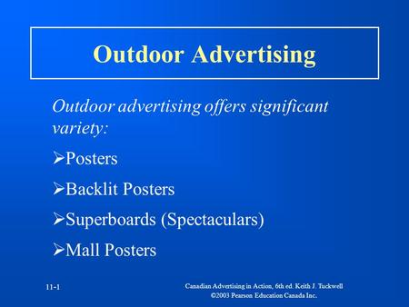 Canadian Advertising in Action, 6th ed. Keith J. Tuckwell ©2003 Pearson Education Canada Inc. 11-1 Outdoor Advertising Outdoor advertising offers significant.
