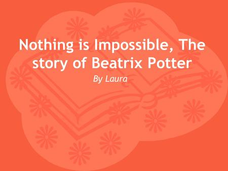 Nothing is Impossible, The story of Beatrix Potter By Laura.