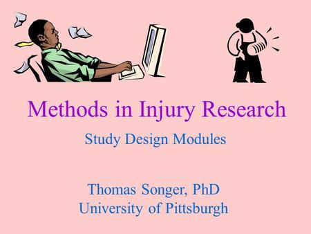 Methods in Injury Research Study Design Modules Thomas Songer, PhD University of Pittsburgh.