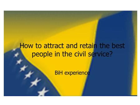 How to attract and retain the best people in the civil service? BiH experience.