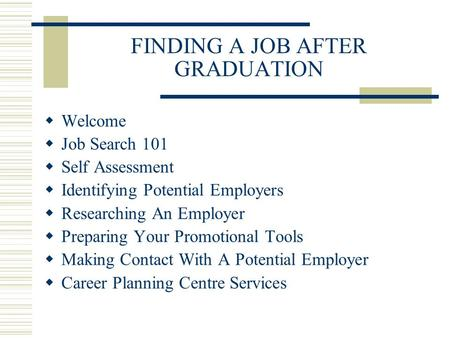 FINDING A JOB AFTER GRADUATION  Welcome  Job Search 101  Self Assessment  Identifying Potential Employers  Researching An Employer  Preparing Your.