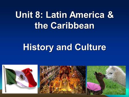 Unit 8: Latin America & the Caribbean History and Culture