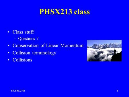 Fri. Feb. 25th1 PHSX213 class Class stuff –Questions ? Conservation of Linear Momentum Collision terminology Collisions.