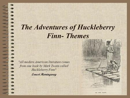 The Adventures of Huckleberry Finn- Themes All modern American literature comes from one book by Mark Twain called Huckleberry Finn Ernest Hemingway.