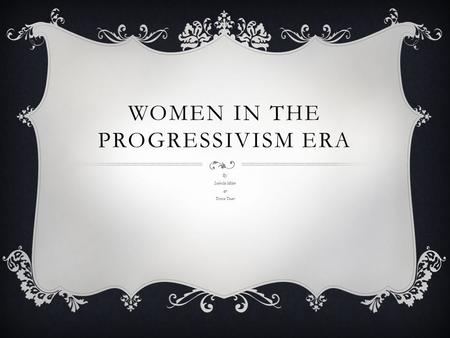 WOMEN IN THE PROGRESSIVISM ERA By: Isabella Milan & Teresa Tovar.