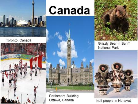 » Canada Toronto, Canada Parliament Building Ottawa, Canada Grizzly Bear in Banff National Park Inuit people in Nunavut.
