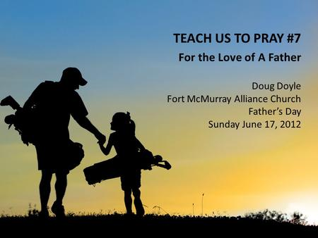 TEACH US TO PRAY #7 For the Love of A Father Doug Doyle Fort McMurray Alliance Church Father's Day Sunday June 17, 2012.