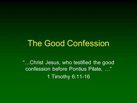 "The Good Confession ""…Christ Jesus, who testified the good confession before Pontius Pilate, …"" 1 Timothy 6:11-16."