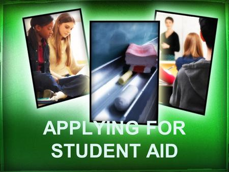 APPLYING FOR STUDENT AID. 7 Simple Steps: Step 1Apply Online or By Paper Step 2Submit Your Necessary Documentation Step 3Your Loan Document is Printed.