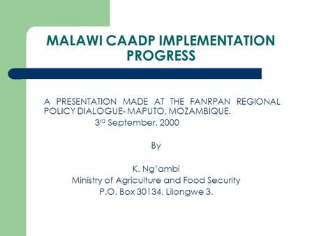 MALAWI CAADP IMPLEMENTATION PROGRESS A PRESENTATION MADE AT THE FANRPAN REGIONAL POLICY DIALOGUE- MAPUTO, MOZAMBIQUE. 3 rd September, 2000 By K. Ng'ambi.