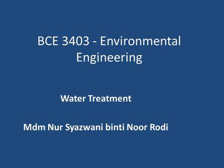 BCE 3403 - Environmental Engineering Water Treatment Mdm Nur Syazwani binti Noor Rodi.