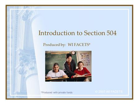 Introduction to Section 504 Produced by: WI FACETS* © 2007 WI FACETS *Produced with private funds.