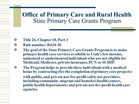 Office of Primary Care and Rural Health State Primary Care Grants Program  Title 26, Chapter 18, Part 3  Rule number: R434-30  The goal of the State.