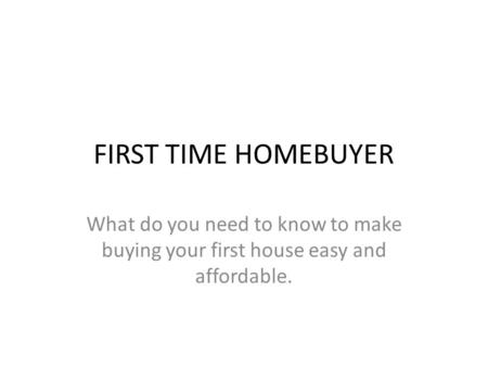 FIRST TIME HOMEBUYER What do you need to know to make buying your first house easy and affordable.