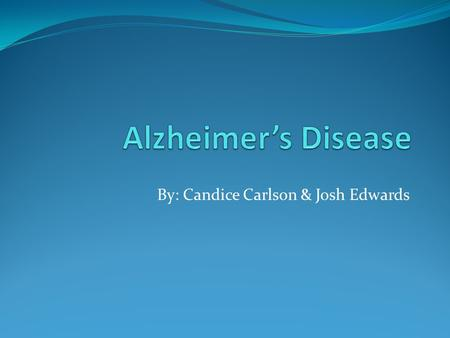 By: Candice Carlson & Josh Edwards. What is Alzheimer's? Alzheimer's is a type of dementia Problems with memory, thinking, and behavior. Symptoms develop.