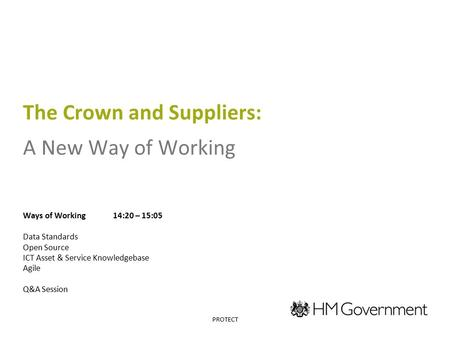 The Crown and Suppliers: A New Way of Working Ways of Working14:20 – 15:05 Data Standards Open Source ICT Asset & Service Knowledgebase Agile Q&A Session.