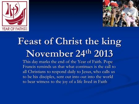 Feast of Christ the king November 24 th 2013 This day marks the end of the Year of Faith. Pope Francis reminds us that what continues is the call to all.