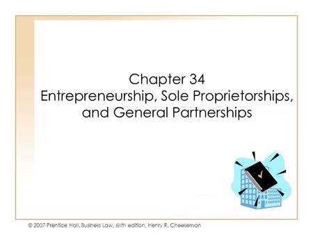 19 - 131 - 1 © 2007 Prentice Hall, Business Law, sixth edition, Henry R. Cheeseman Chapter 34 Entrepreneurship, Sole Proprietorships, and General Partnerships.