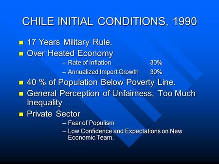 CHILE INITIAL CONDITIONS, 1990 17 Years Military Rule. 17 Years Military Rule. Over Heated Economy Over Heated Economy –Rate of Inflation 30% –Annualized.