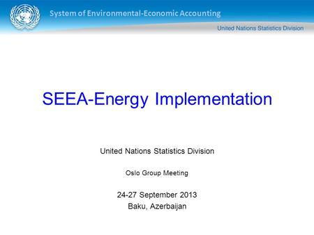 System of Environmental-Economic Accounting SEEA-Energy Implementation United Nations Statistics Division Oslo Group Meeting 24-27 September 2013 Baku,