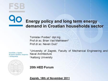 Energy policy and long term energy demand in Croatian households sector Tomislav Pukšec 1 dipl.ing. Prof.dr.sc. Brian Vad Mathiesen 2 Prof.dr.sc. Neven.