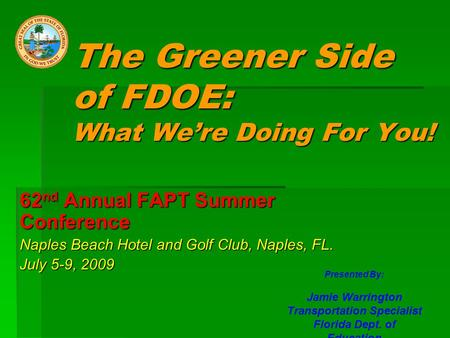 The Greener Side of FDOE: What We're Doing For You! 62 nd Annual FAPT Summer Conference Naples Beach Hotel and Golf Club, Naples, FL. July 5-9, 2009 Presented.
