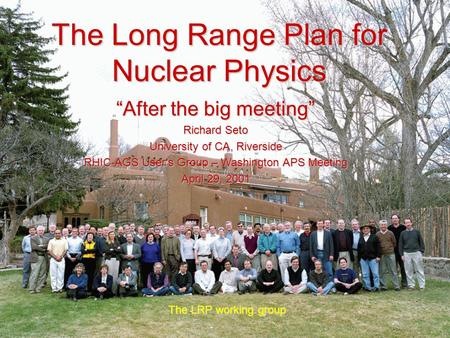"The Long Range Plan for Nuclear Physics The LRP working group ""After the big meeting"" Richard Seto University of CA, Riverside RHIC-AGS User's Group –"