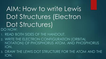 AIM: How to write Lewis Dot Structures (Electron Dot Structures) DO NOW: 1. READ BOTH SIDES OF THE HANDOUT. 2. WRITE THE ELECTRON CONFIGURATION (ORBITAL.