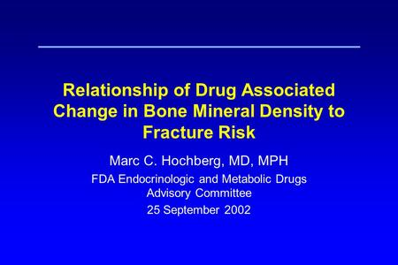Relationship of Drug Associated Change in Bone Mineral Density to Fracture Risk Marc C. Hochberg, MD, MPH FDA Endocrinologic and Metabolic Drugs Advisory.