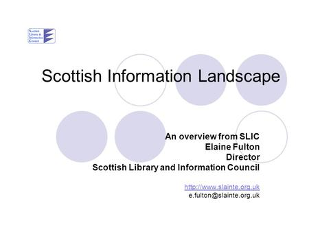 Scottish Information Landscape An overview from SLIC Elaine Fulton Director Scottish Library and Information Council
