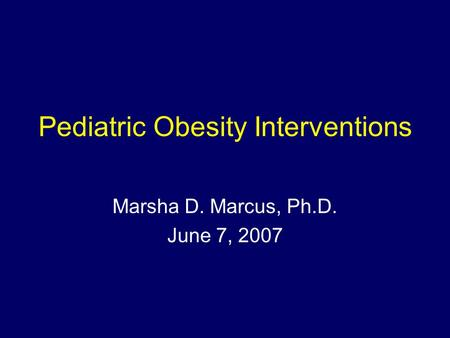 Pediatric <strong>Obesity</strong> Interventions Marsha D. Marcus, Ph.D. June 7, 2007.