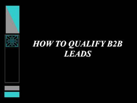 HOW TO QUALIFY B2B LEADS. PROBLEM GOOD NEWS –Your marketing communications programs are working and producing many inquiries. BAD NEWS –Inquiries are.