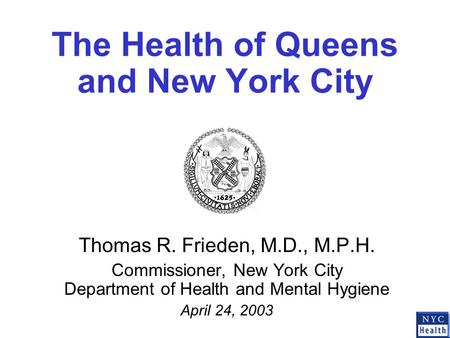 The Health of Queens and New York City Thomas R. Frieden, M.D., M.P.H. Commissioner, New York City Department of Health and Mental Hygiene April 24, 2003.