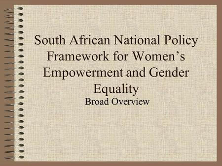 South African National Policy Framework for Women's Empowerment and Gender Equality Broad Overview.