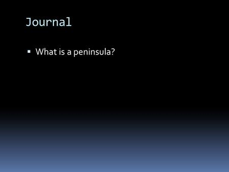Journal  What is a peninsula?. Agenda  Reading  Notes.