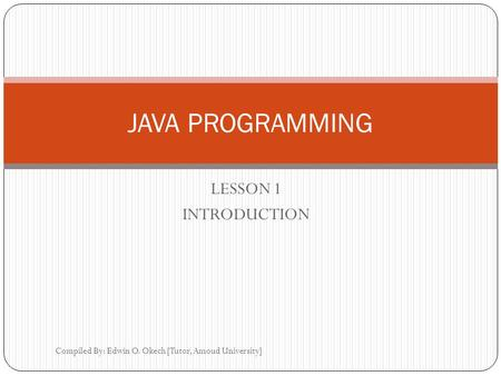 LESSON 1 INTRODUCTION Compiled By: Edwin O. Okech [Tutor, Amoud University] JAVA PROGRAMMING.