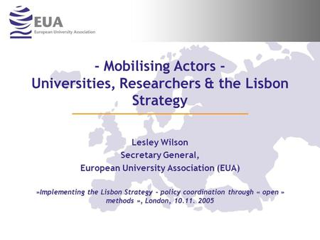- Mobilising Actors - Universities, Researchers & the Lisbon Strategy Lesley Wilson Secretary General, European University Association (EUA) »Implementing.