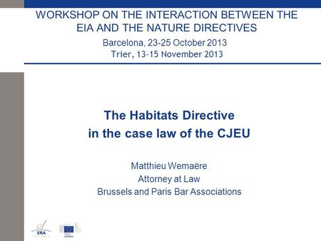 WORKSHOP ON THE INTERACTION BETWEEN THE EIA AND THE NATURE DIRECTIVES Barcelona, 23-25 October 2013 Trier, 13-15 November 2013 The Habitats Directive in.