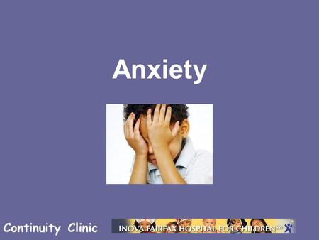 Continuity Clinic Anxiety. Continuity Clinic Objectives Know the different forms of anxiety in children Be familiar with how anxiety may present in children.