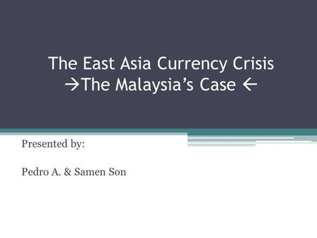 The East Asia Currency Crisis  The Malaysia's Case  Presented by: Pedro A. & Samen Son.