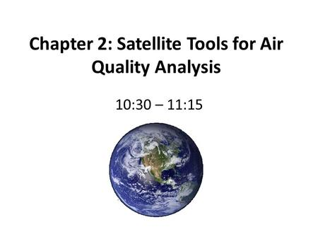 Chapter 2: Satellite Tools for Air Quality Analysis 10:30 – 11:15.