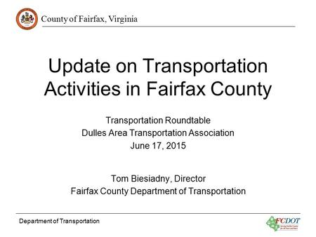 County of Fairfax, Virginia Department of Transportation Update on Transportation Activities in Fairfax County Transportation Roundtable Dulles Area Transportation.