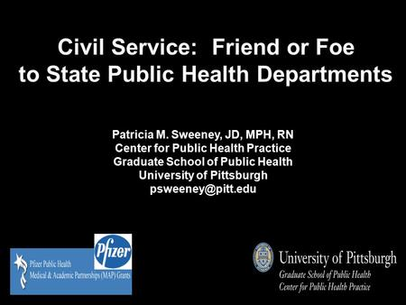 Civil Service: Friend or Foe to State Public Health Departments Patricia M. Sweeney, JD, MPH, RN Center for Public Health Practice Graduate School of Public.
