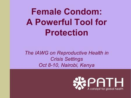 Female Condom: A Powerful Tool for Protection The IAWG on Reproductive Health in Crisis Settings Oct 8-10, Nairobi, Kenya.