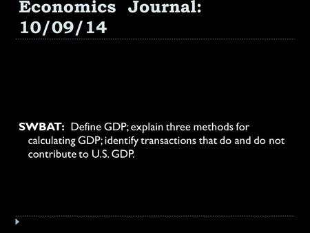 Economics Journal: 10/09/14 SWBAT: Define GDP; explain three methods for calculating GDP; identify transactions that do and do not contribute to U.S.